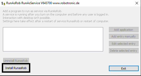 """Computergenerierter Alternativtext: RunAsRob RunAsService V6437DO www.robotronic.de  Add a program to run as service via RunAsRob.  A service is running after you turn on the computer and before any user is logged in.  Interaction """"ith deskh:p isn't possible.  Settings here take effect after a restart OF service RunasRob or restart OF computer.  Add applica bon  Add entry manually  Edit selected entry  Delete selected entry  Uninstall RunasRob  Install RunasRob"""